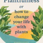 Plantfulness How to Change Your Life with Plants
